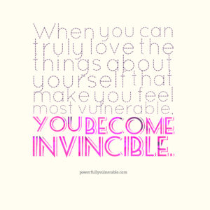 When you can truly love the things about yourself that make you feel most vulnerable, you become invincible.