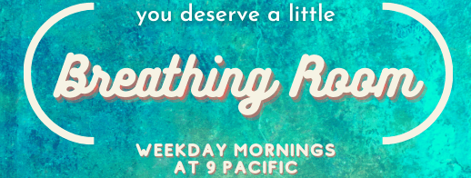 """[button saying, """"you deserve a little Breathing Room. weekday mornings at 9 pacific.""""]"""