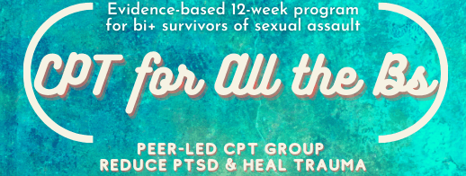 """[button saying, """"CPT For All The B's: Peer-led CPT group. Reduce PTSD and Heal Trauma. Evidence-based 12-week program for bi+ survivors of sexual assault.""""]"""