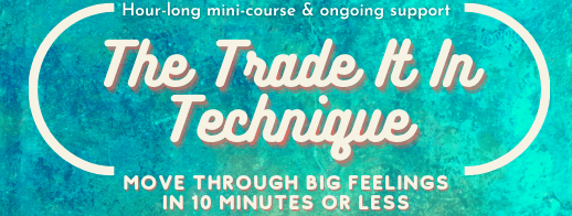 """[button saying, """"The Trade It In Technique: Move through big feelings in 10 minutes or less. Hour-long mini-course and ongoing support.""""]"""