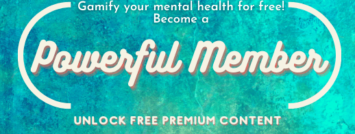 """[Button saying, """"Gamify your mental health for free! Become a 'Powerful Member.' Unlock free premium content.""""]"""