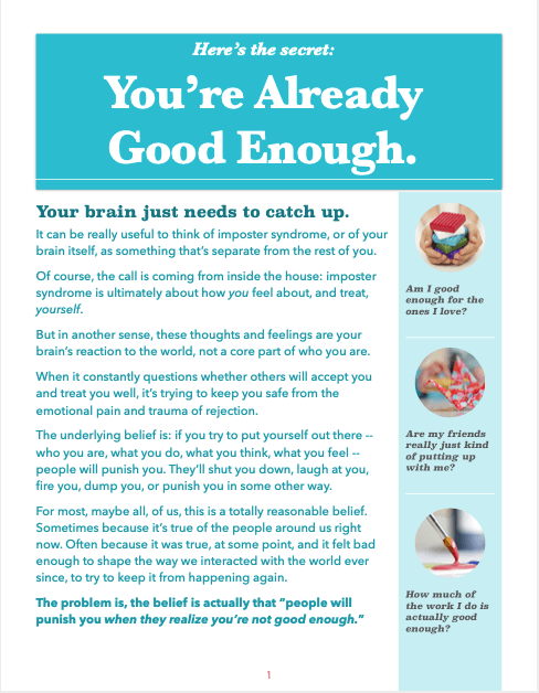 [Screenshot of the first page of the workbook. The right side has a vertical bar with three questions: Am I good enough for the ones I love? Are my friends really just kind of putting up with me? How much of the work I do is actually good enough? The rest of the text reads, 'It can be really useful to think of imposter syndrome, or of your brain itself, as something that's separate from the rest of you. Of course, the call is coming from inside the house: imposter syndrome is ultimately about how you feel about, and treat, yourself. But in another sense, these thoughts and feelings are your brain's reaction to the world, not a core part of who you are. When it constantly questions whether others will accept you and treat you well, it's trying to keep you safe from the emotional pain and trauma of rejection. The underlying belief is: if you try to put yourself out there -- who you are, what you do, what you think, what you feel -- people will punish you. They'll shut you down, laugh at you, fire you, dump you, or punish you in some other way. For most, maybe all, of us, this is a totally reasonable belief. Sometimes because it's true of the people around us right now. Often because it was true, at some point, and it felt bad enough to shape the way we interacted with the world ever since, to try to keep it from happening again. The problem is, the belief is actually that people will punish you when they realize you're not good enough.']